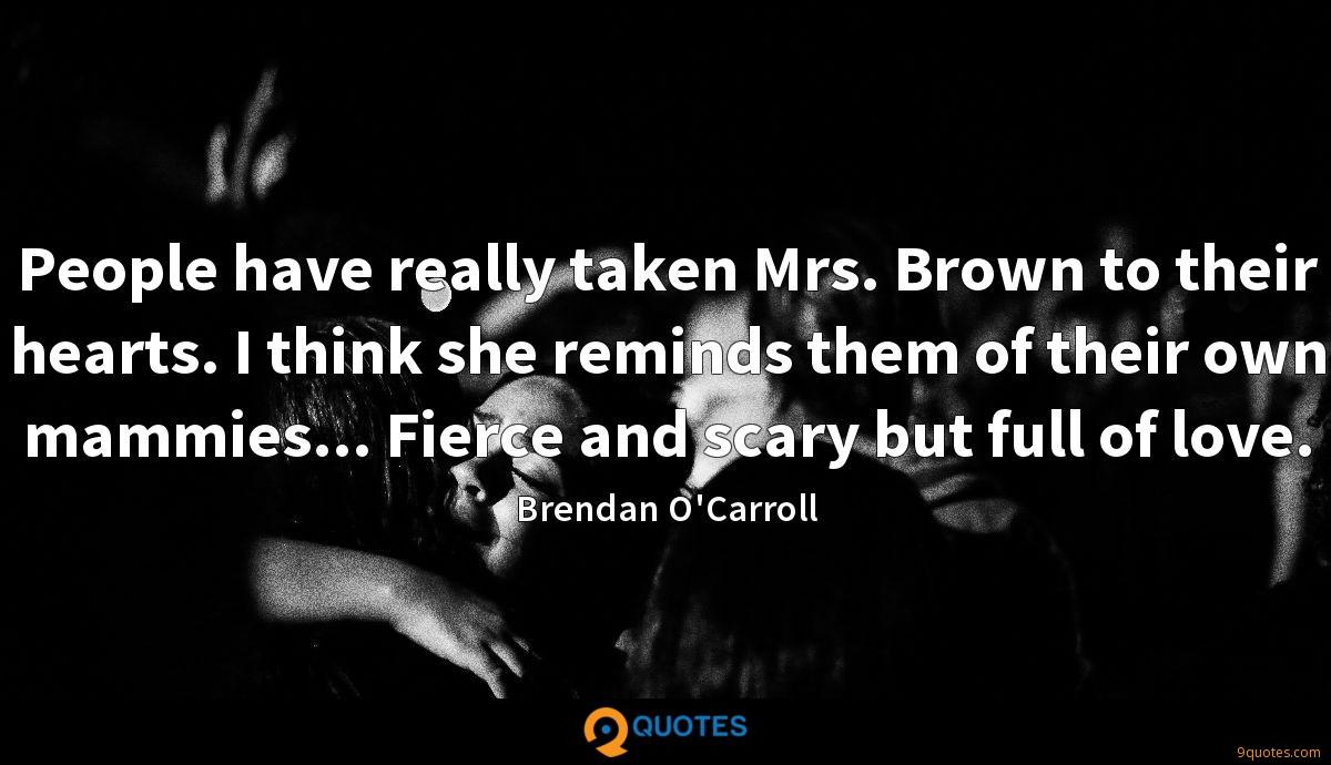 People have really taken Mrs. Brown to their hearts. I think she reminds them of their own mammies... Fierce and scary but full of love.