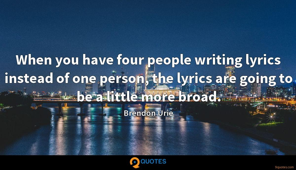 When you have four people writing lyrics instead of one person, the lyrics are going to be a little more broad.