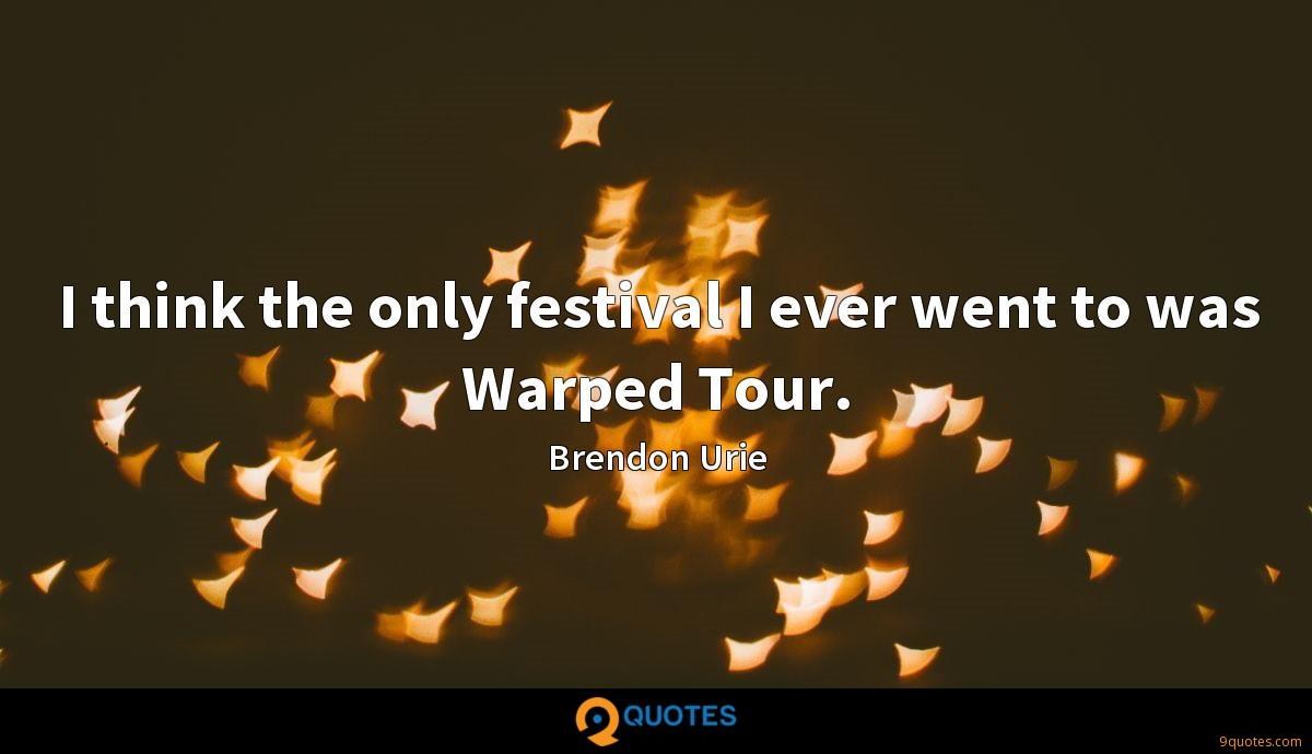 I think the only festival I ever went to was Warped Tour.