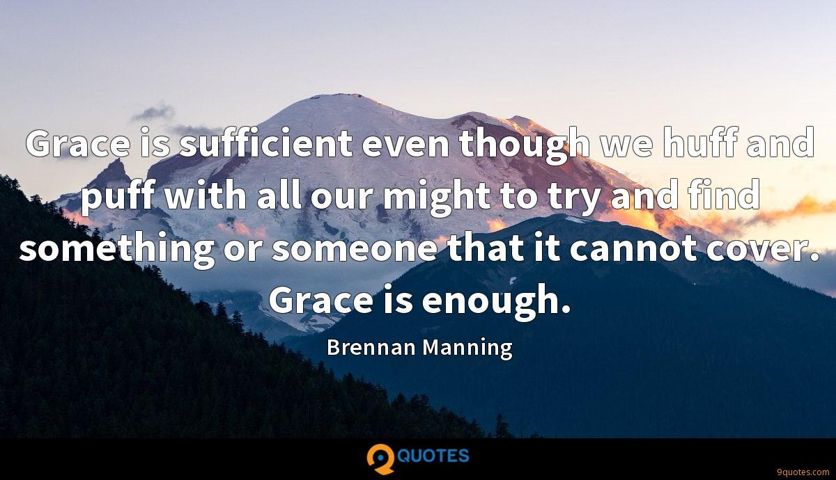 Grace is sufficient even though we huff and puff with all our might to try and find something or someone that it cannot cover. Grace is enough.