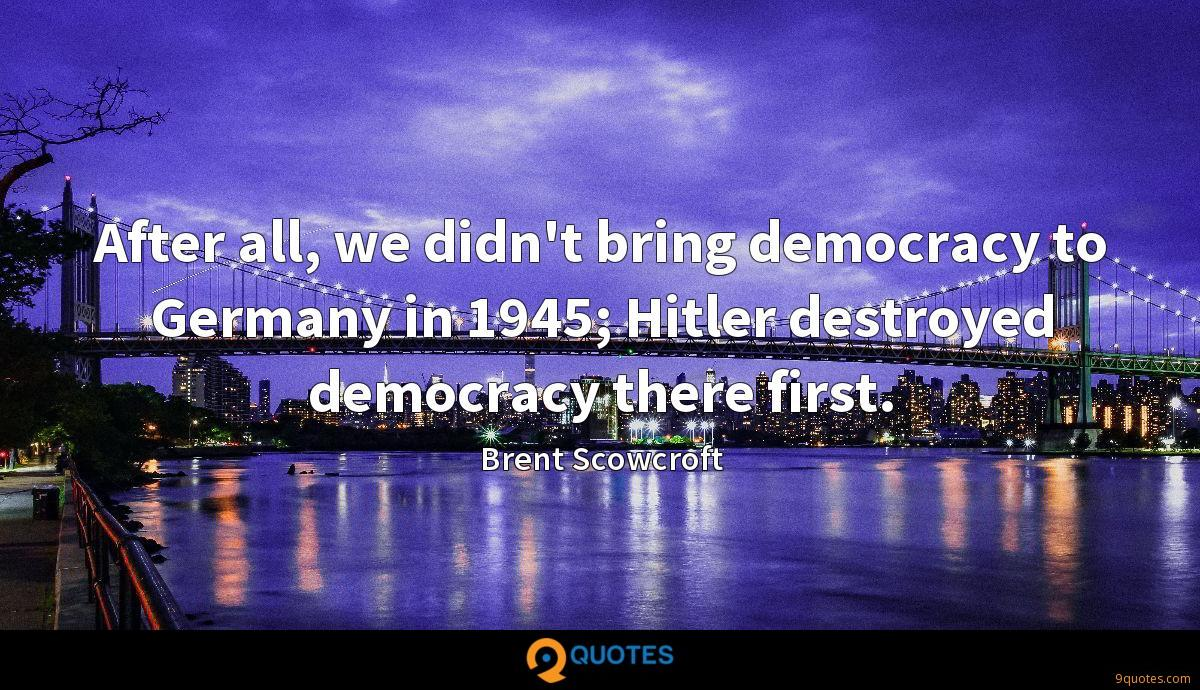 After all, we didn't bring democracy to Germany in 1945; Hitler destroyed democracy there first.