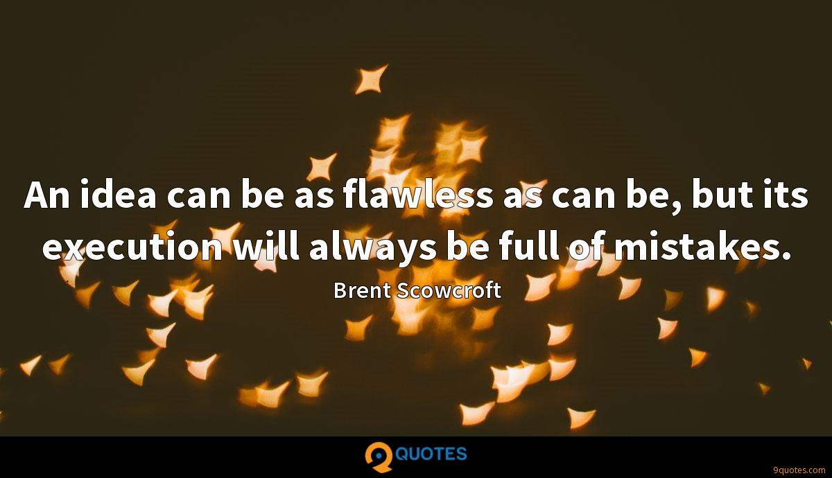 An idea can be as flawless as can be, but its execution will always be full of mistakes.