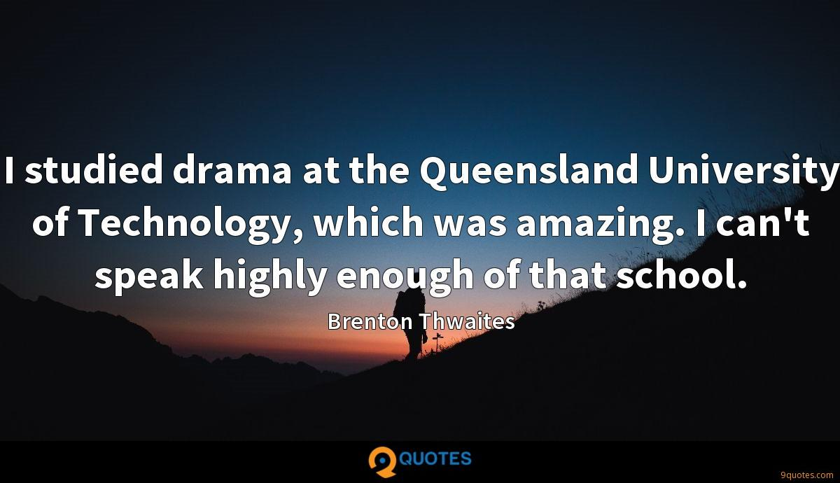 I studied drama at the Queensland University of Technology, which was amazing. I can't speak highly enough of that school.