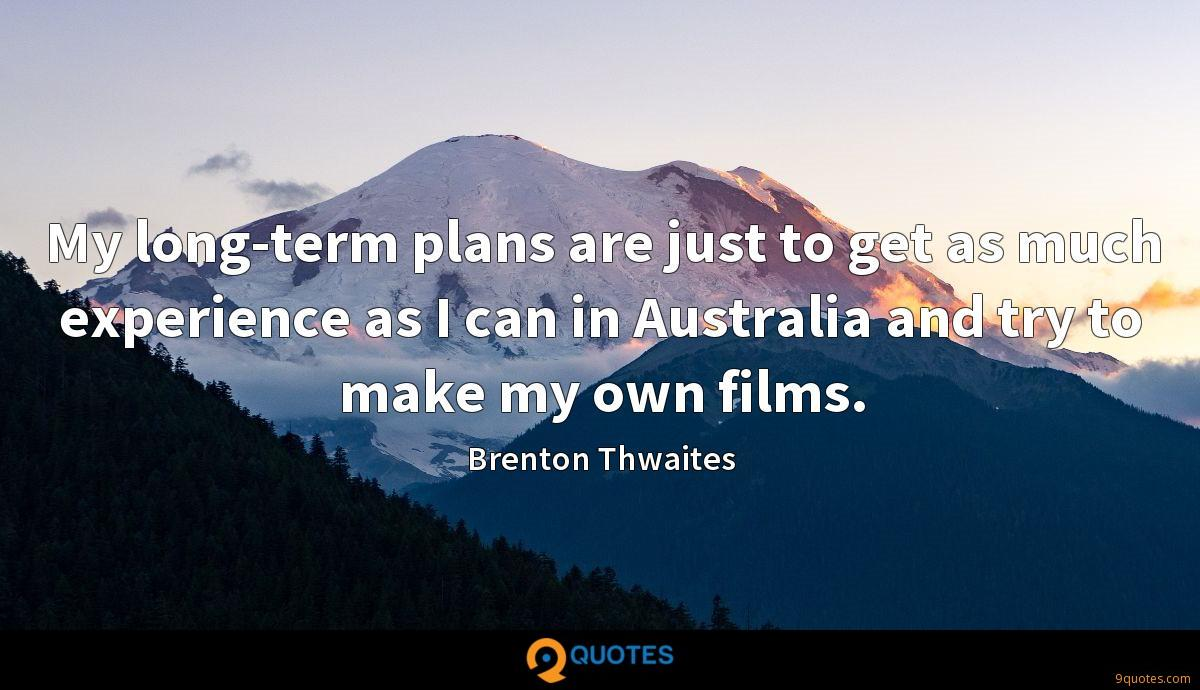 My long-term plans are just to get as much experience as I can in Australia and try to make my own films.