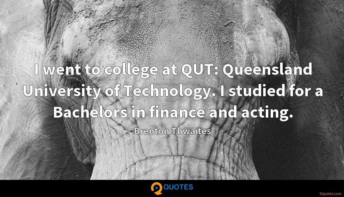 I went to college at QUT: Queensland University of Technology. I studied for a Bachelors in finance and acting.