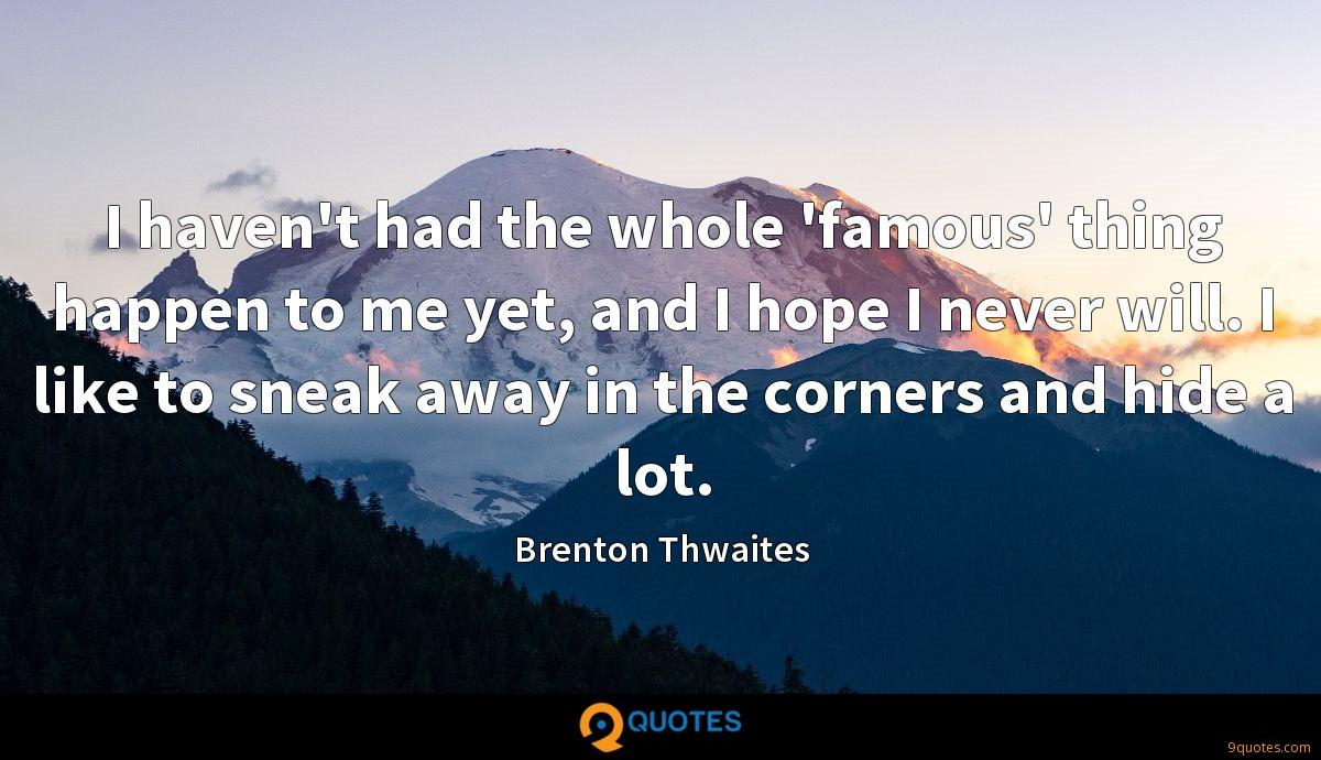I haven't had the whole 'famous' thing happen to me yet, and I hope I never will. I like to sneak away in the corners and hide a lot.