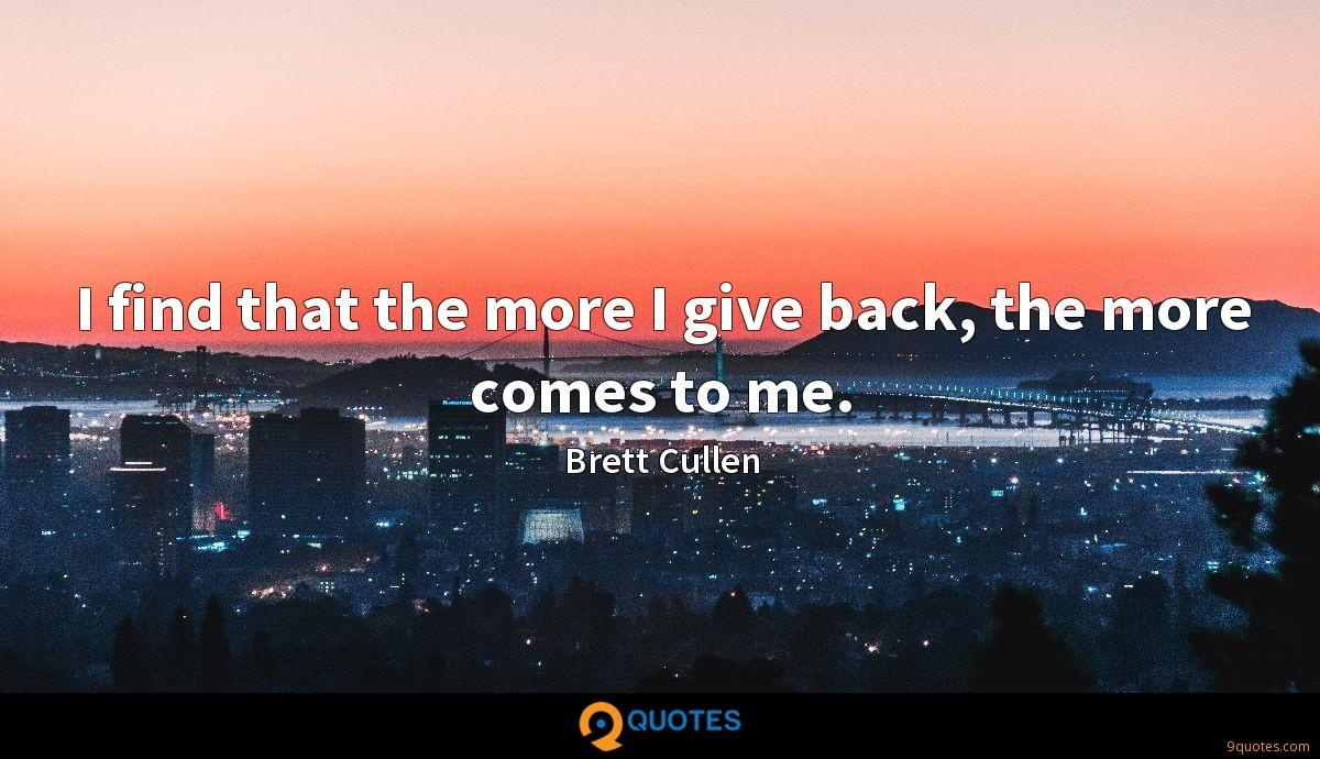 I find that the more I give back, the more comes to me.