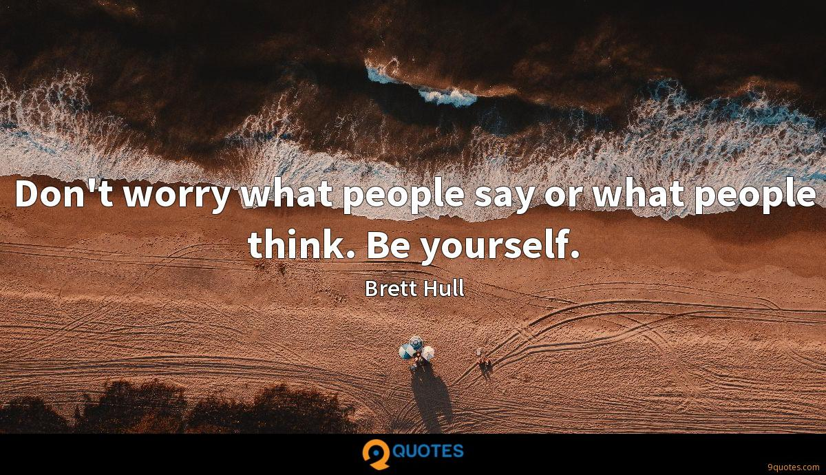 Don't worry what people say or what people think. Be yourself.