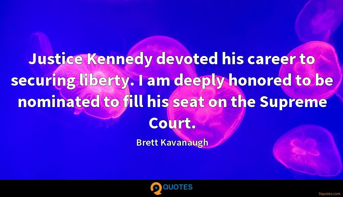 Justice Kennedy devoted his career to securing liberty. I am deeply honored to be nominated to fill his seat on the Supreme Court.