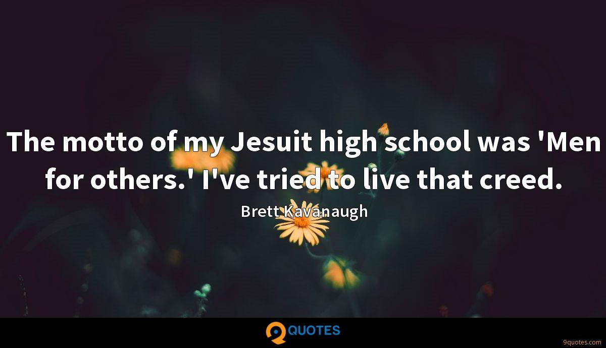 The motto of my Jesuit high school was 'Men for others.' I've tried to live that creed.