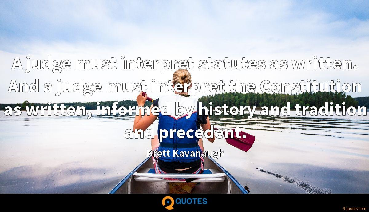 A judge must interpret statutes as written. And a judge must interpret the Constitution as written, informed by history and tradition and precedent.