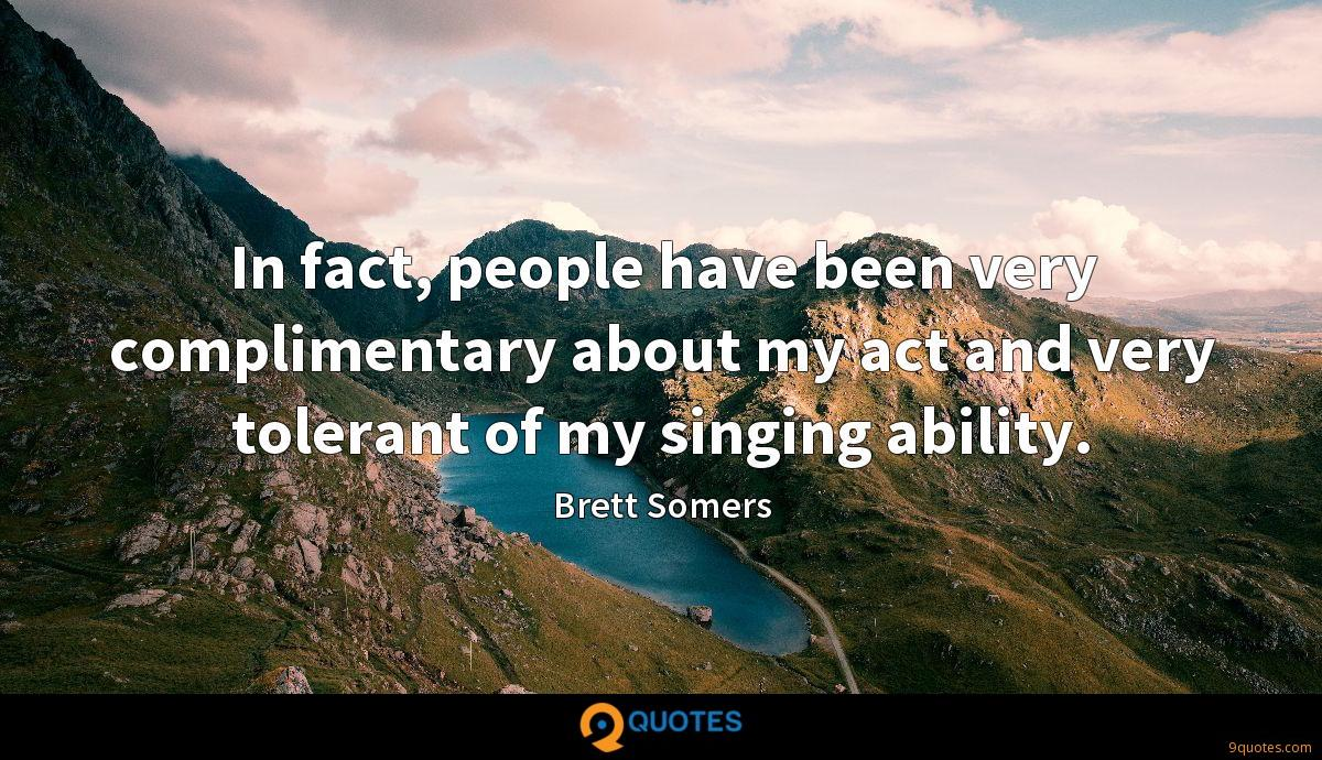 In fact, people have been very complimentary about my act and very tolerant of my singing ability.