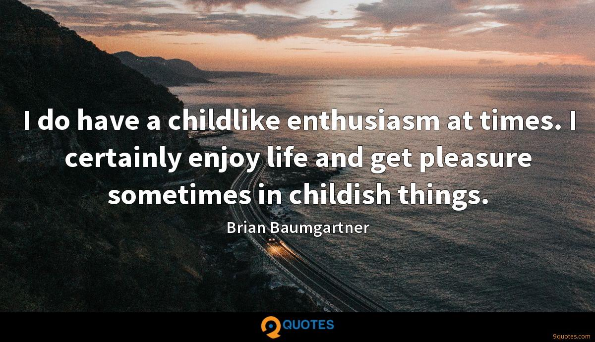 I do have a childlike enthusiasm at times. I certainly enjoy life and get pleasure sometimes in childish things.
