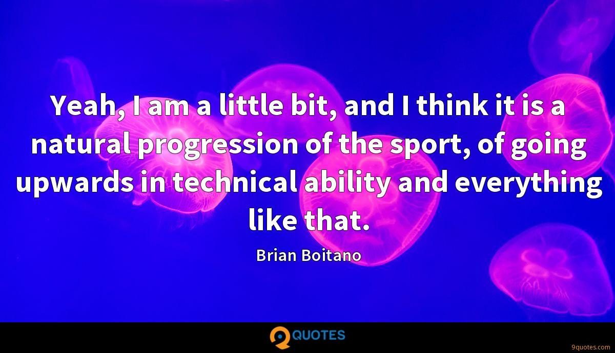 Yeah, I am a little bit, and I think it is a natural progression of the sport, of going upwards in technical ability and everything like that.