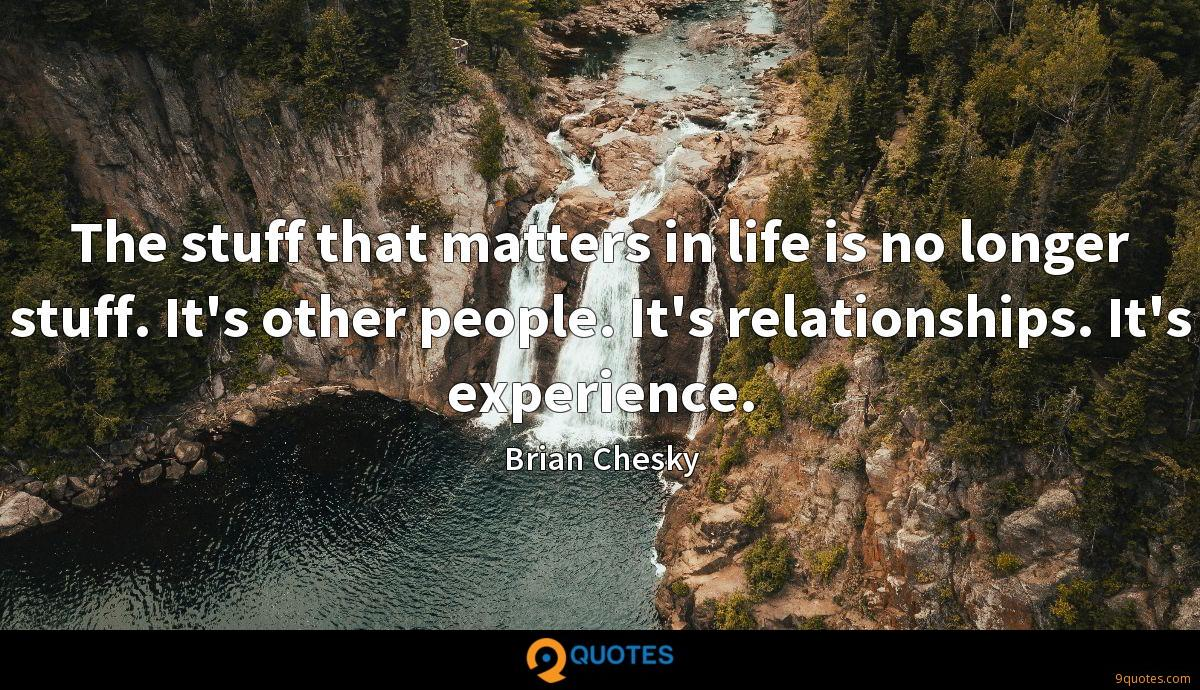 The stuff that matters in life is no longer stuff. It's other people. It's relationships. It's experience.