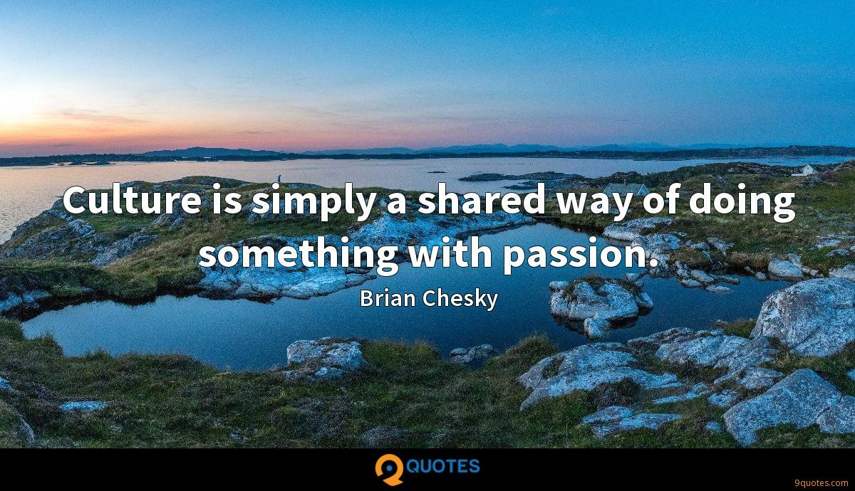 Culture is simply a shared way of doing something with passion.