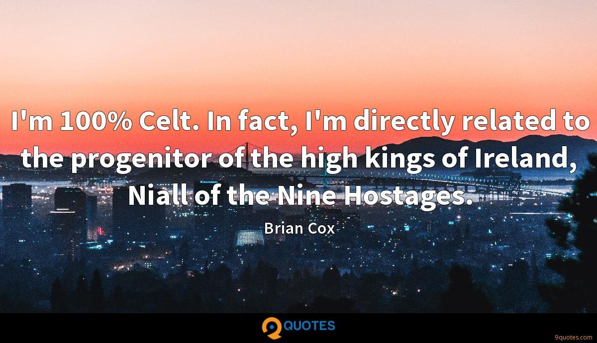 I'm 100% Celt. In fact, I'm directly related to the progenitor of the high kings of Ireland, Niall of the Nine Hostages.