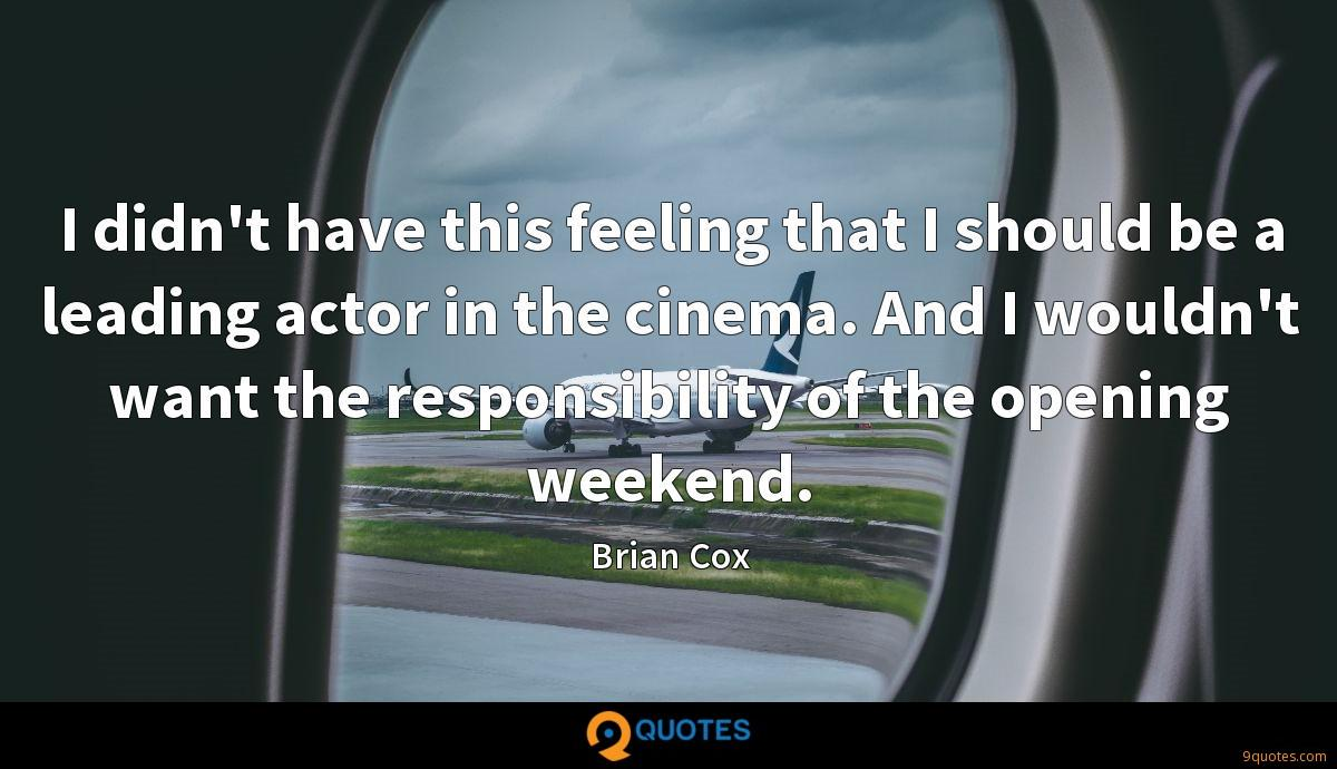 I didn't have this feeling that I should be a leading actor in the cinema. And I wouldn't want the responsibility of the opening weekend.