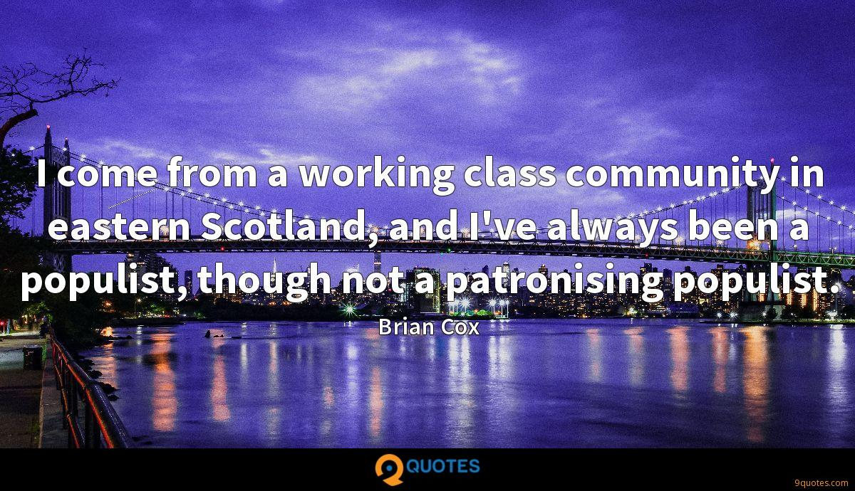 I come from a working class community in eastern Scotland, and I've always been a populist, though not a patronising populist.