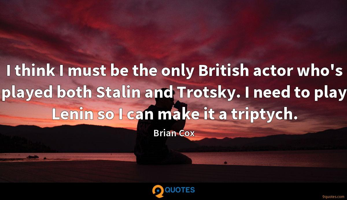 I think I must be the only British actor who's played both Stalin and Trotsky. I need to play Lenin so I can make it a triptych.