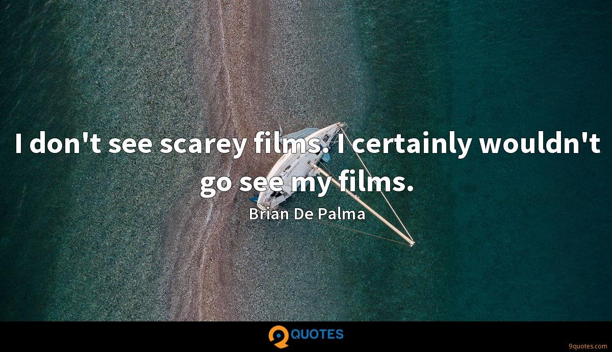 I don't see scarey films. I certainly wouldn't go see my films.