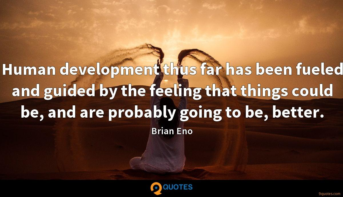 Human development thus far has been fueled and guided by the feeling that things could be, and are probably going to be, better.
