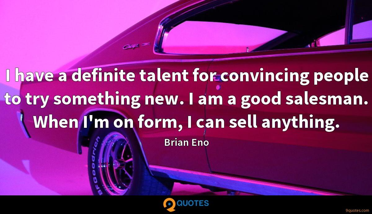 I have a definite talent for convincing people to try something new. I am a good salesman. When I'm on form, I can sell anything.