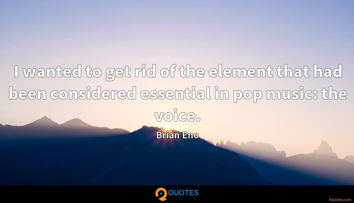 I wanted to get rid of the element that had been considered essential in pop music: the voice.