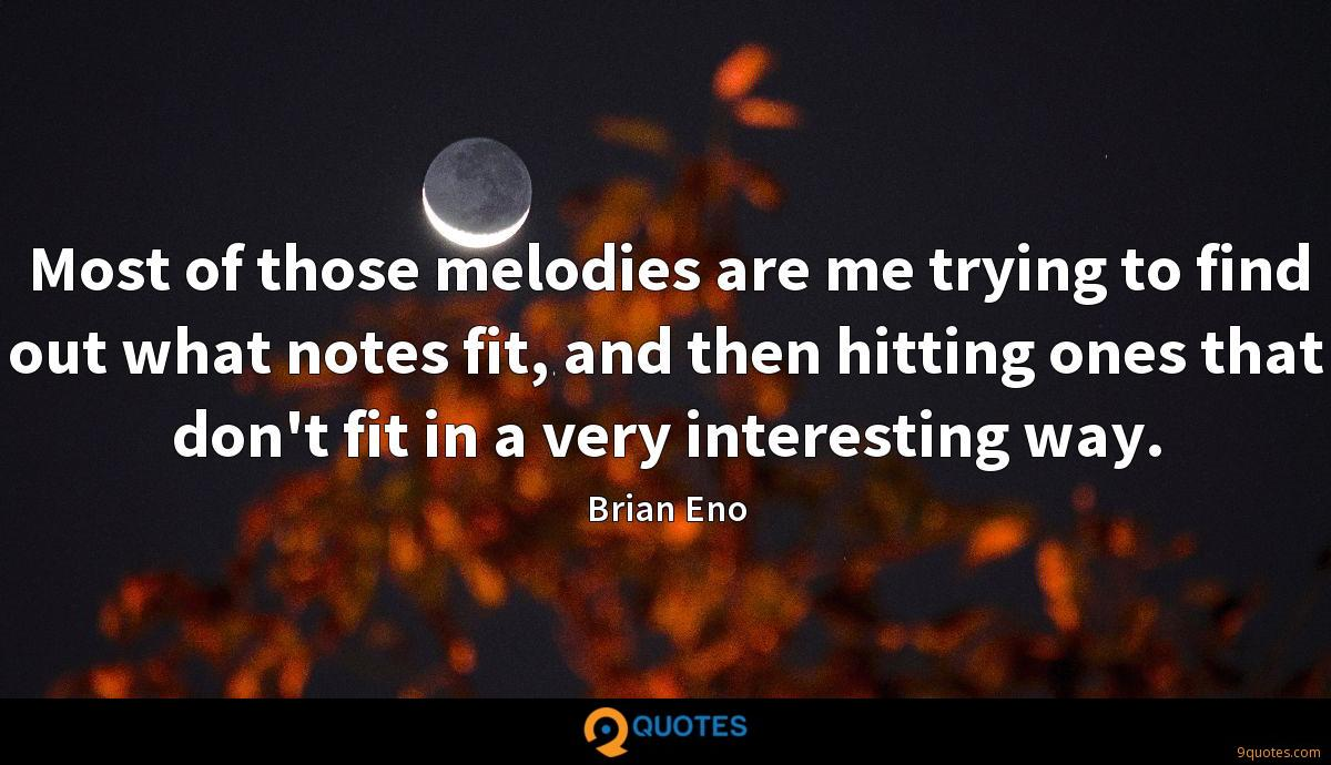 Most of those melodies are me trying to find out what notes fit, and then hitting ones that don't fit in a very interesting way.