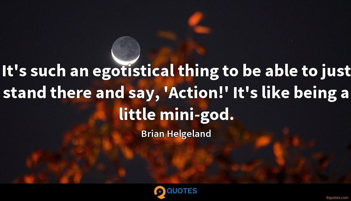 It's such an egotistical thing to be able to just stand there and say, 'Action!' It's like being a little mini-god.