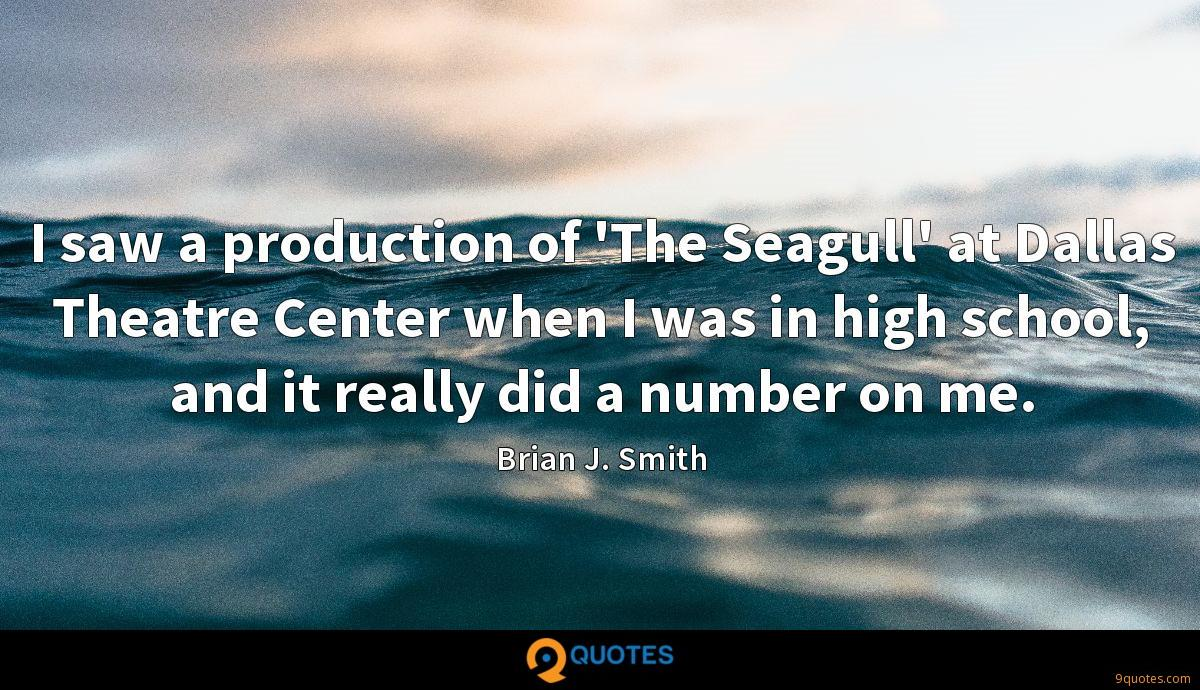 I saw a production of 'The Seagull' at Dallas Theatre Center when I was in high school, and it really did a number on me.
