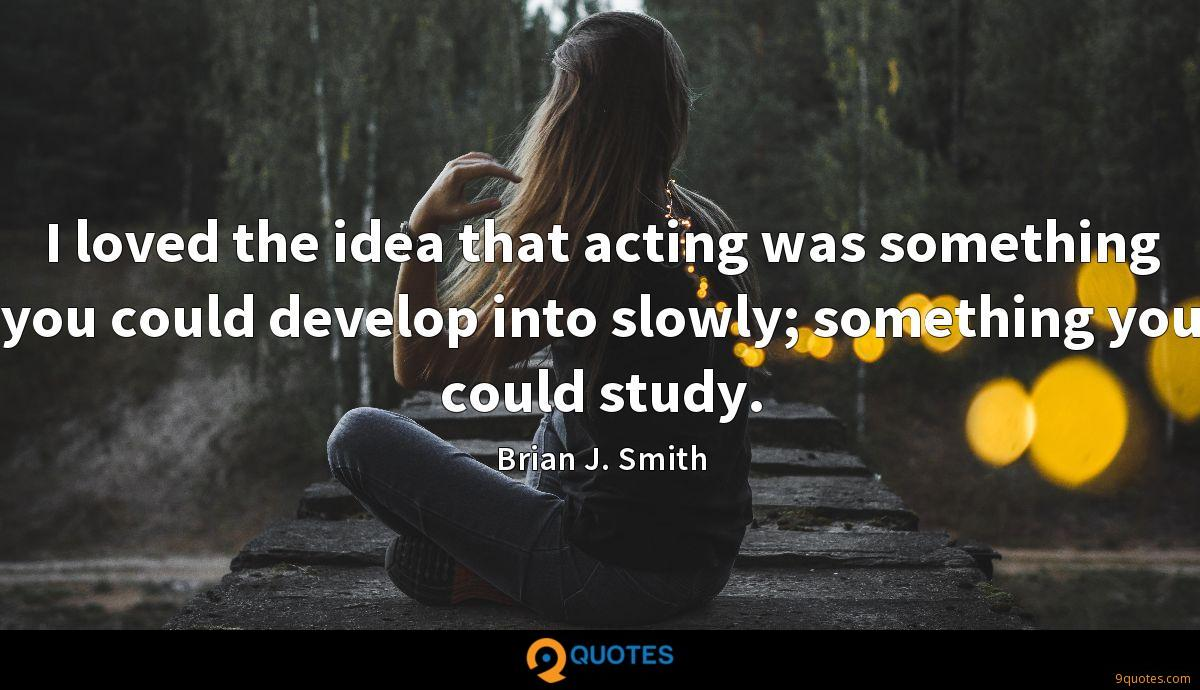 I loved the idea that acting was something you could develop into slowly; something you could study.