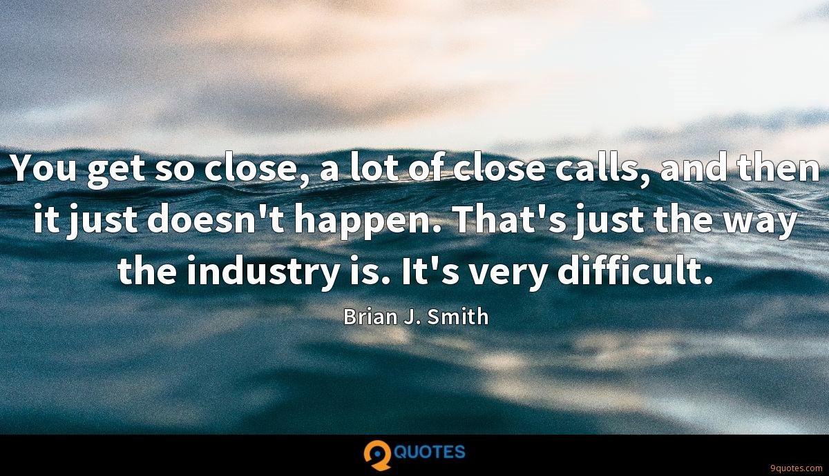 You get so close, a lot of close calls, and then it just doesn't happen. That's just the way the industry is. It's very difficult.