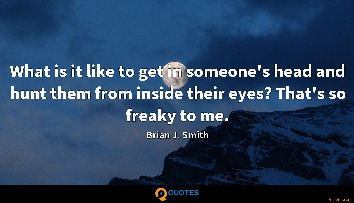 What is it like to get in someone's head and hunt them from inside their eyes? That's so freaky to me.
