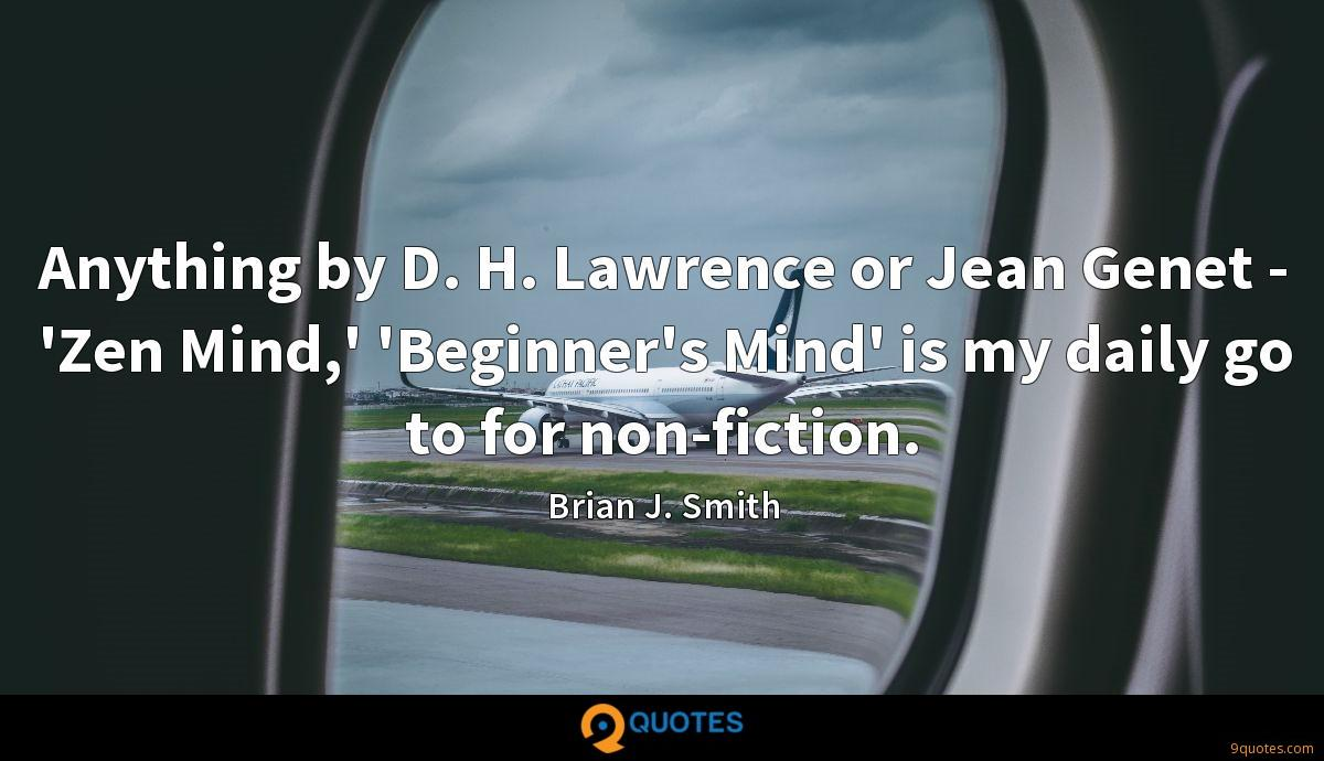 Anything by D. H. Lawrence or Jean Genet - 'Zen Mind,' 'Beginner's Mind' is my daily go to for non-fiction.