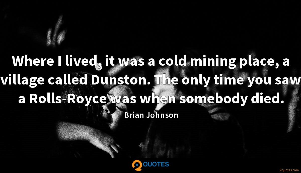 Where I lived, it was a cold mining place, a village called Dunston. The only time you saw a Rolls-Royce was when somebody died.