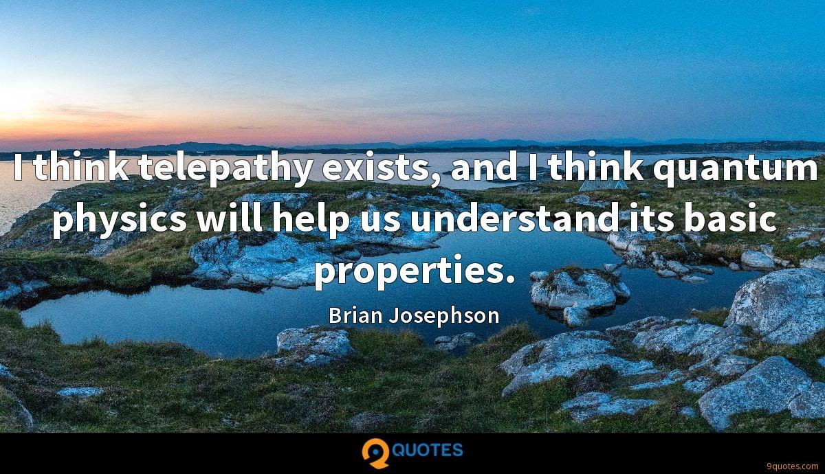 I think telepathy exists, and I think quantum physics will help us understand its basic properties.