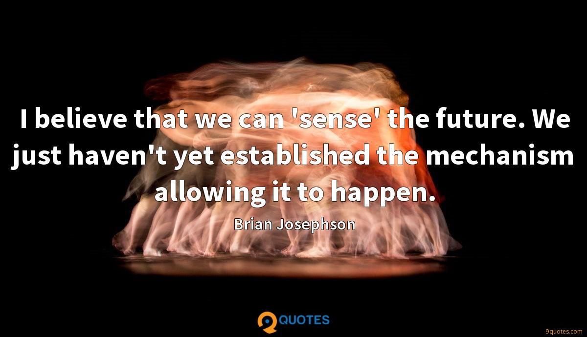 I believe that we can 'sense' the future. We just haven't yet established the mechanism allowing it to happen.
