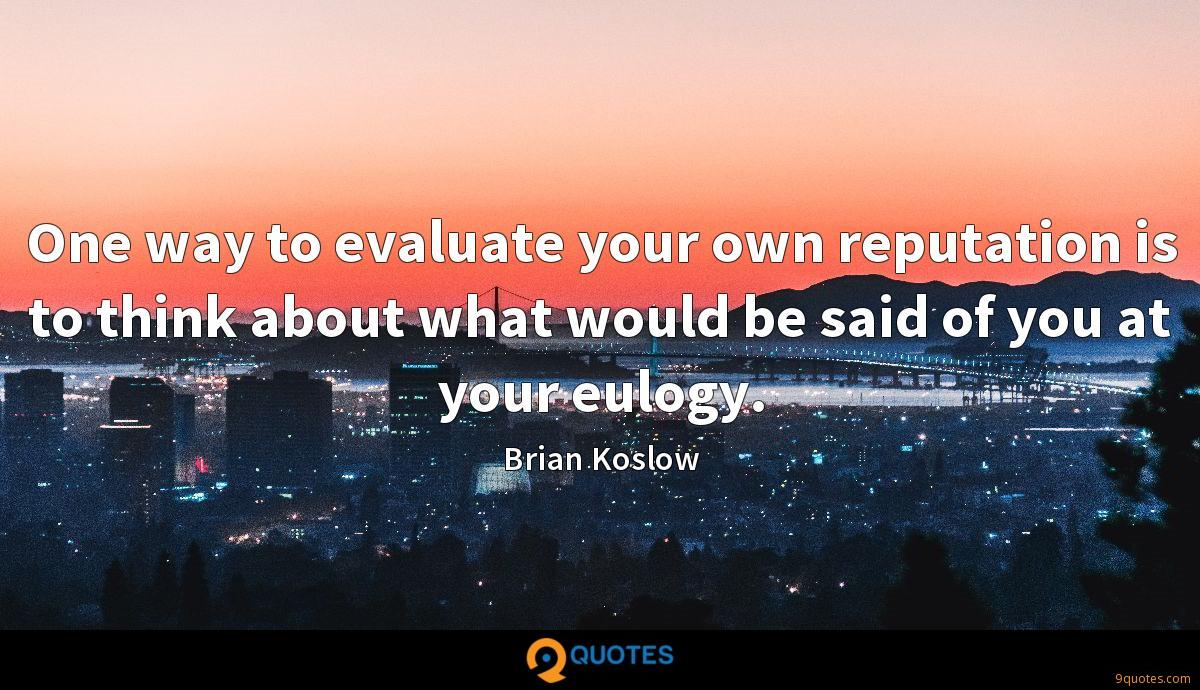 One way to evaluate your own reputation is to think about what would be said of you at your eulogy.