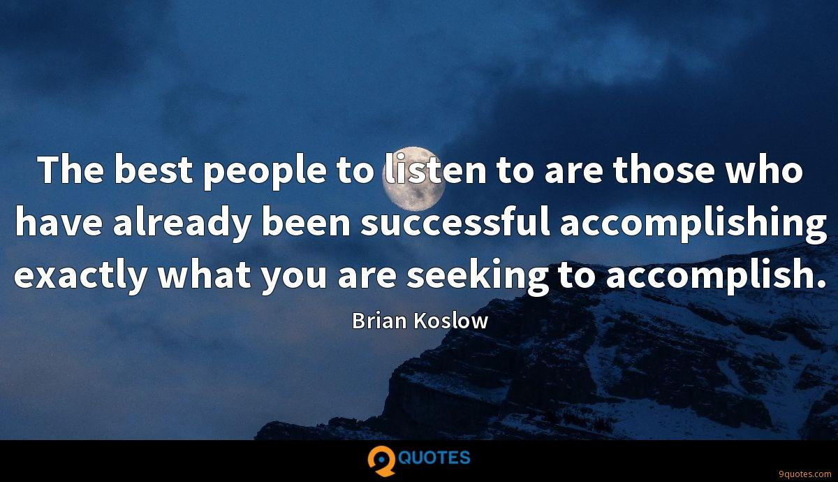 The best people to listen to are those who have already been successful accomplishing exactly what you are seeking to accomplish.