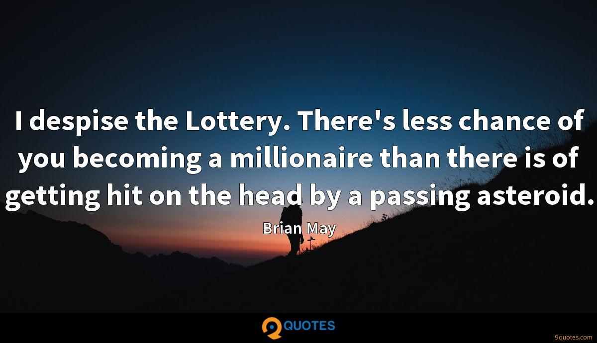 I despise the Lottery. There's less chance of you becoming a millionaire than there is of getting hit on the head by a passing asteroid.