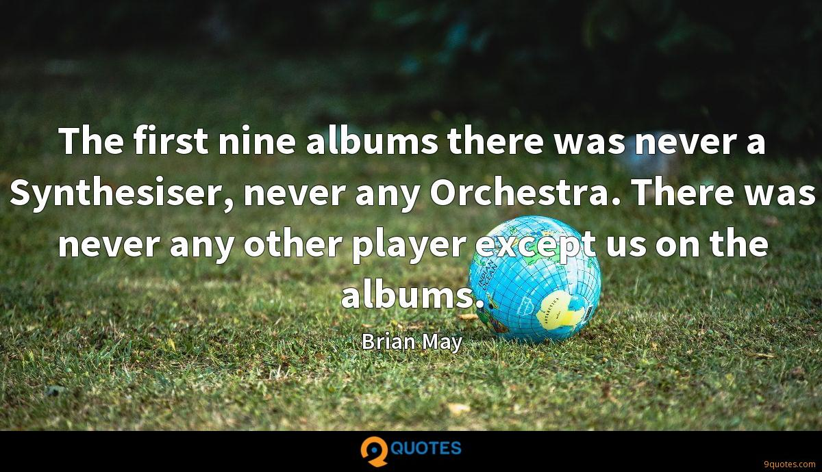 The first nine albums there was never a Synthesiser, never any Orchestra. There was never any other player except us on the albums.