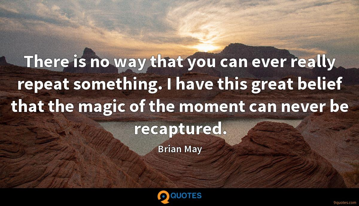 There is no way that you can ever really repeat something. I have this great belief that the magic of the moment can never be recaptured.