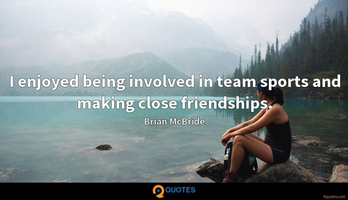 I enjoyed being involved in team sports and making close friendships.