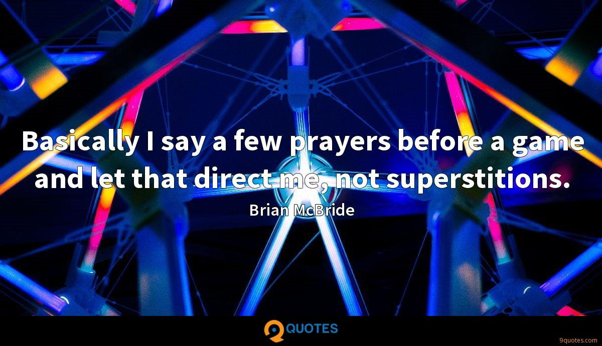 Basically I say a few prayers before a game and let that direct me, not superstitions.