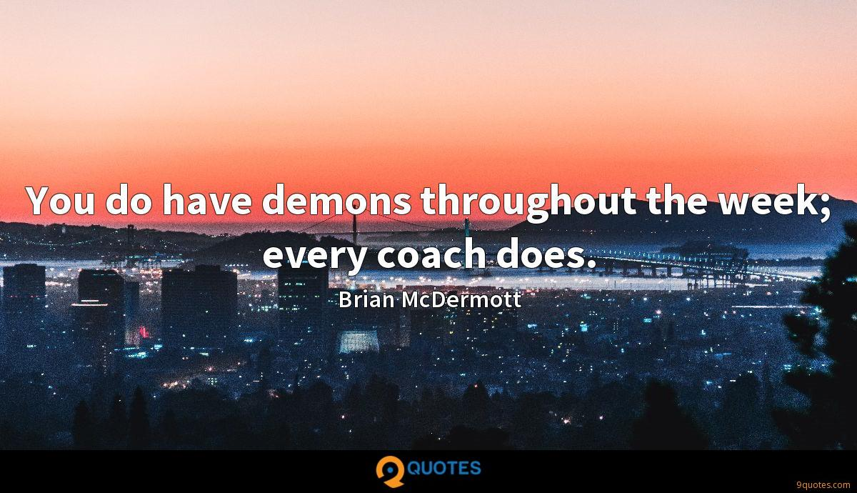 You do have demons throughout the week; every coach does.