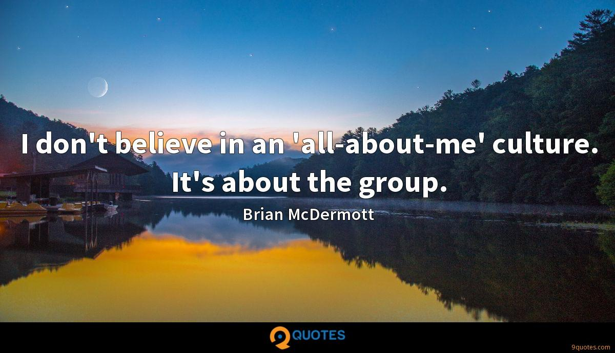 I don't believe in an 'all-about-me' culture. It's about the group.
