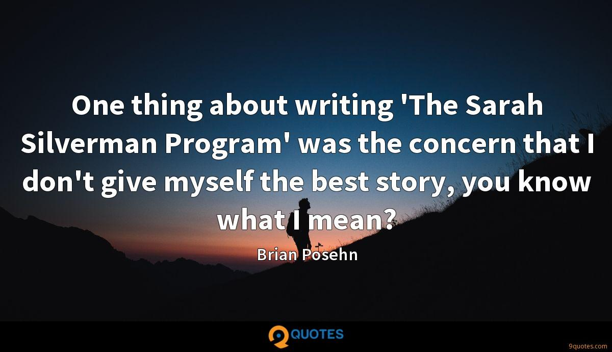 One thing about writing 'The Sarah Silverman Program' was the concern that I don't give myself the best story, you know what I mean?