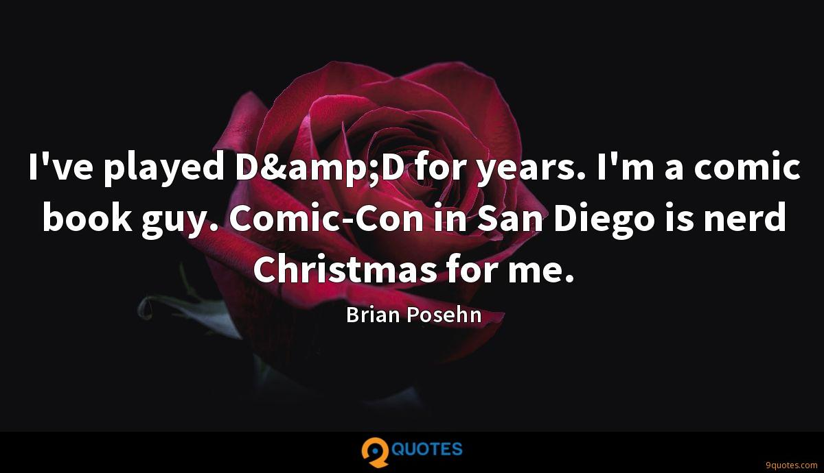 I've played D&D for years. I'm a comic book guy. Comic-Con in San Diego is nerd Christmas for me.
