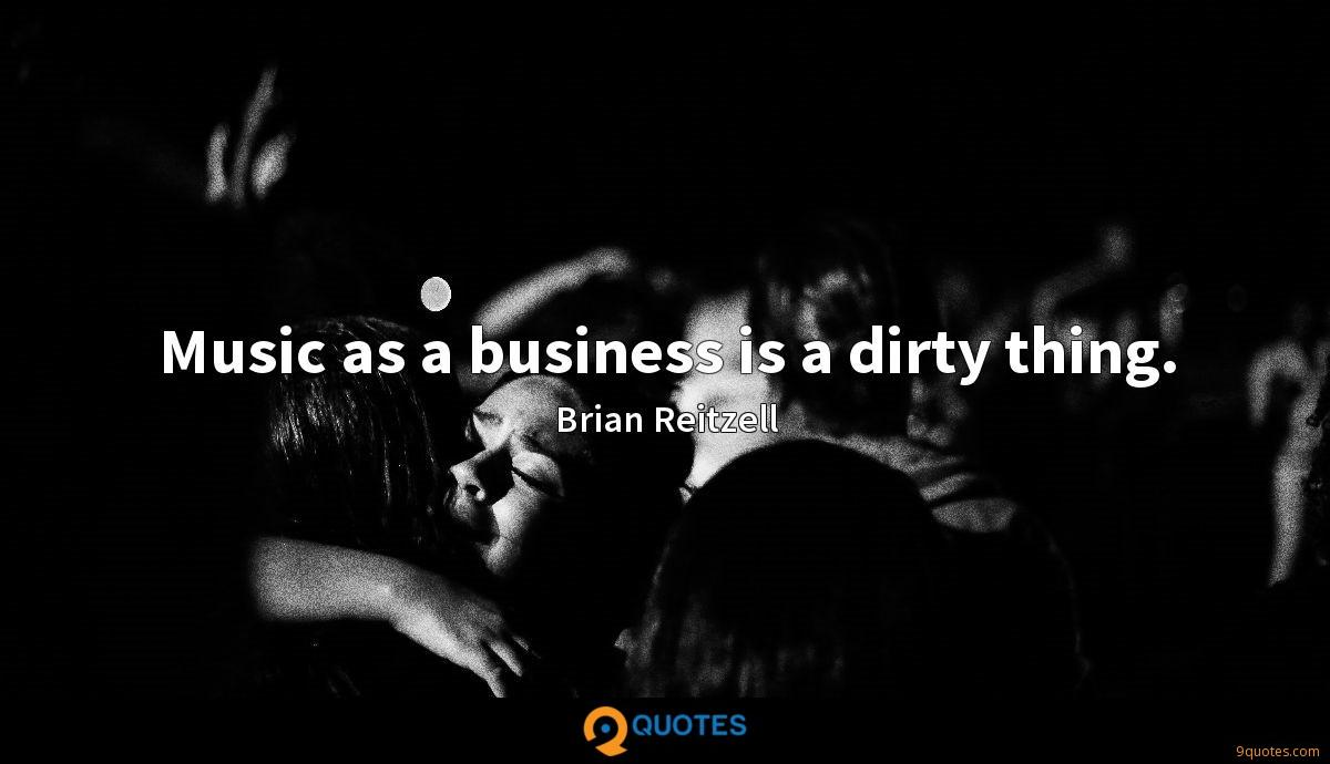 Music as a business is a dirty thing.
